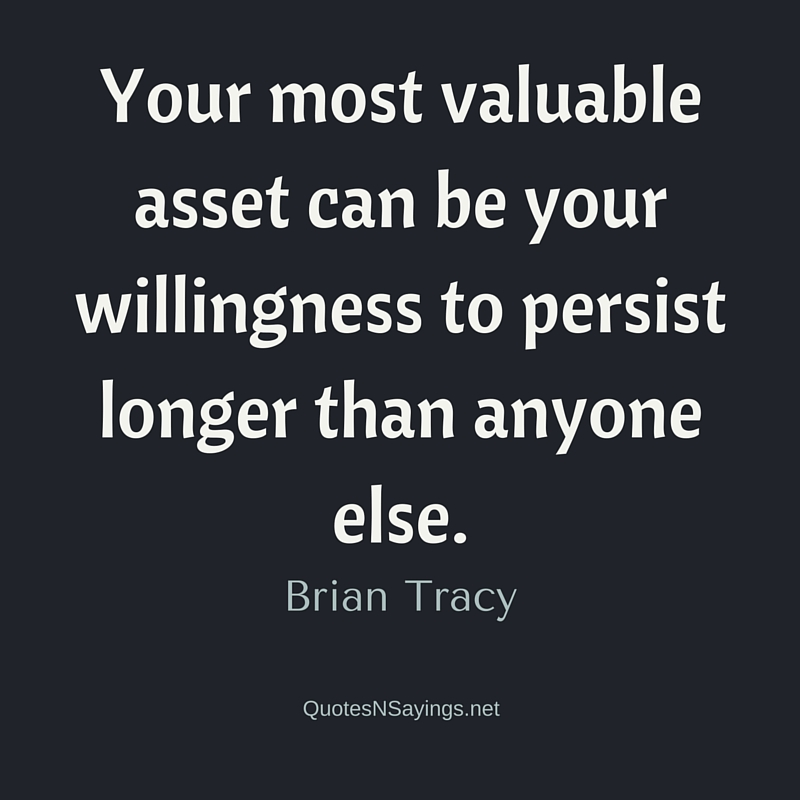 Your most valuable asset can be your willingness to persist longer than anyone else. - Brian Tracy quote