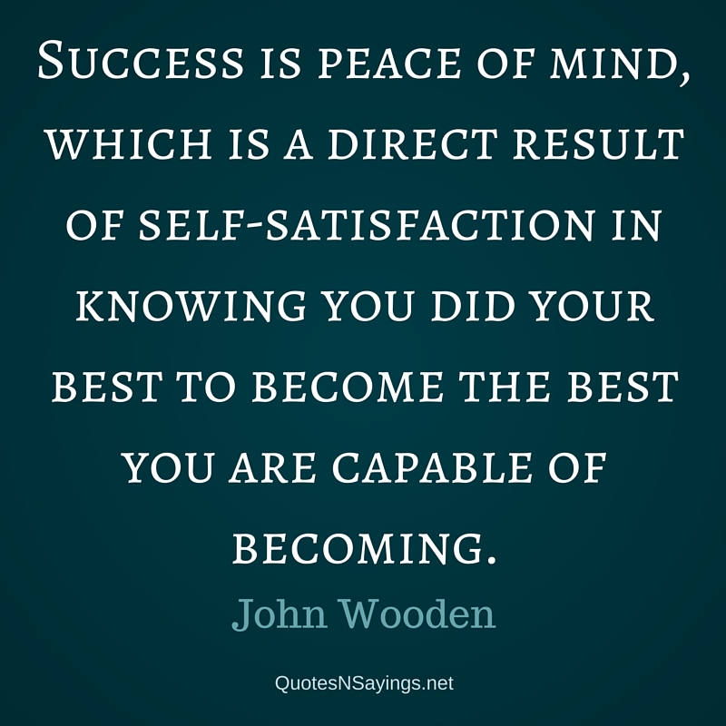 Success is peace of mind, which is a direct result of self-satisfaction in knowing you did your best to become the best you are capable of becoming. - John Wooden quote