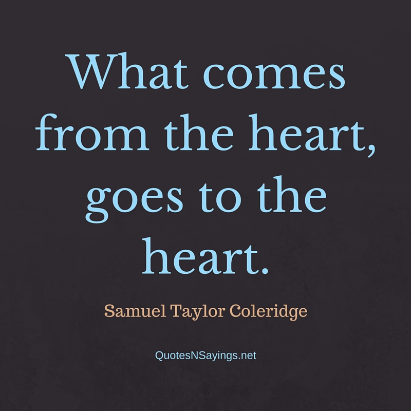 What comes from the heart, goes to the heart. - Samuel Taylor Coleridge quote