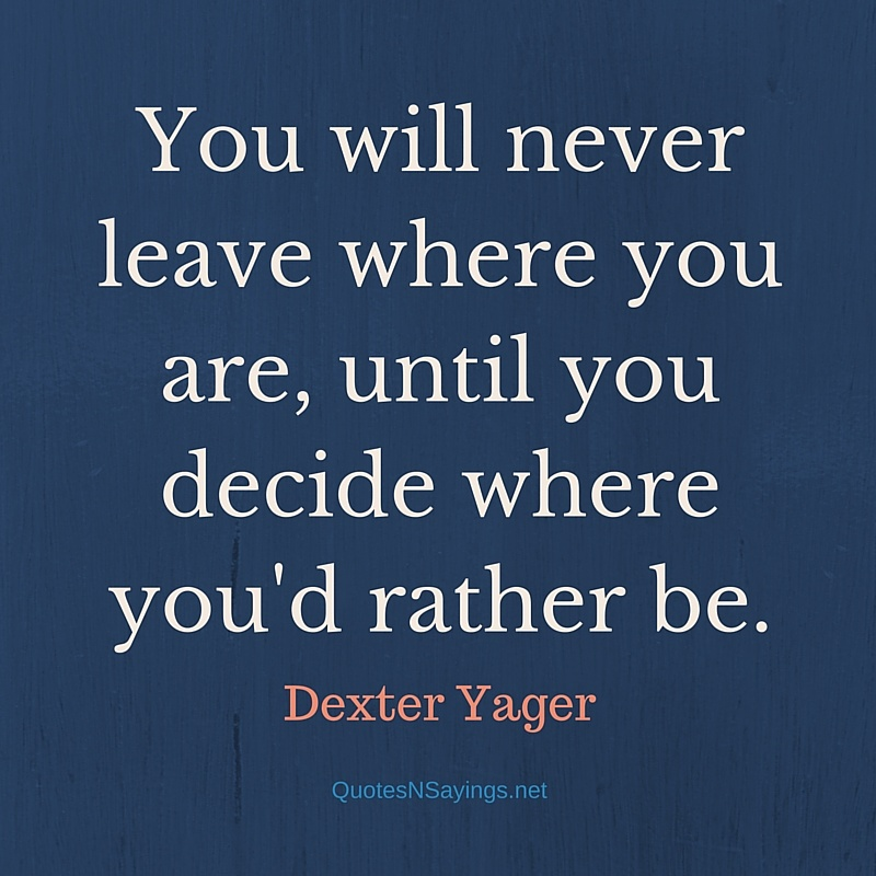 You will never leave where you are, until you decide where you'd rather be. - Dexter Yager quote