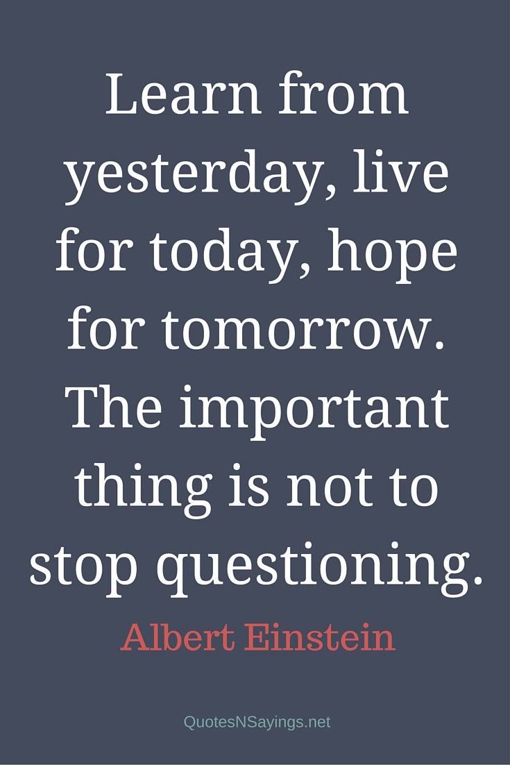 Learn from yesterday, live for today, hope for tomorrow. The important thing is not to stop questioning. - Albert Einstein Quote