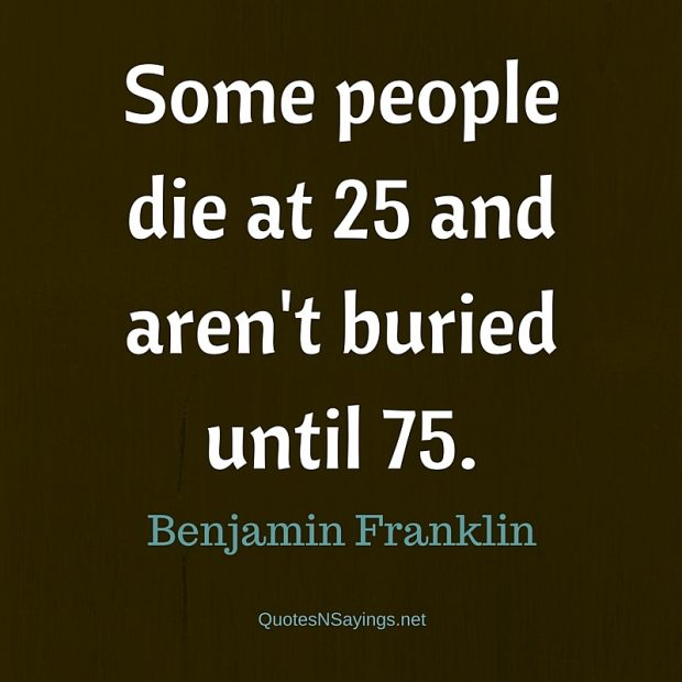 Benjamin Franklin Quote – Some people die …
