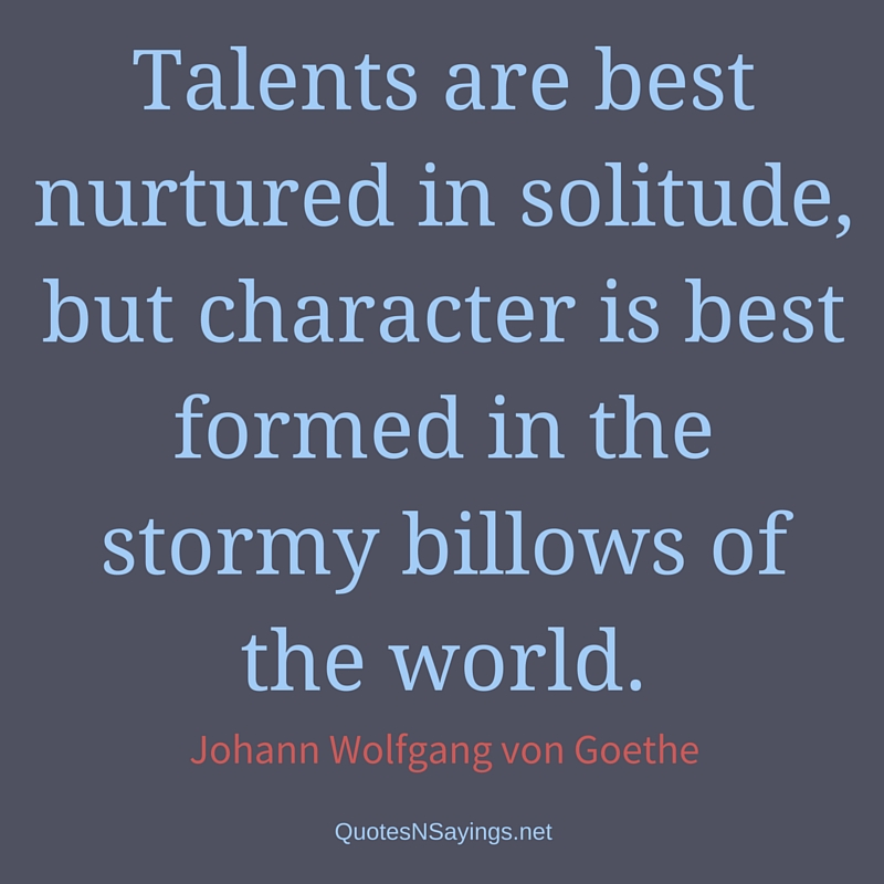 Talents are best nurtured in solitude, but character is best formed in the stormy billows of the world. - Johann Wolfgang von Goethe quote
