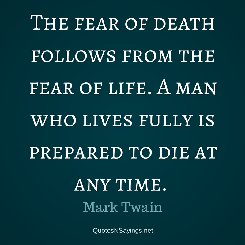 The fear of death follows from the fear of life. A man who lives fully is prepared to die at any time. - Mark Twain quote