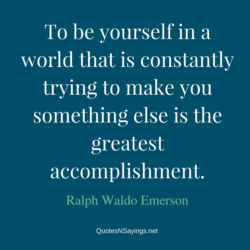 To be yourself in a world that is constantly trying to make you something else is the greatest accomplishment. - Ralph Waldo Emerson quote