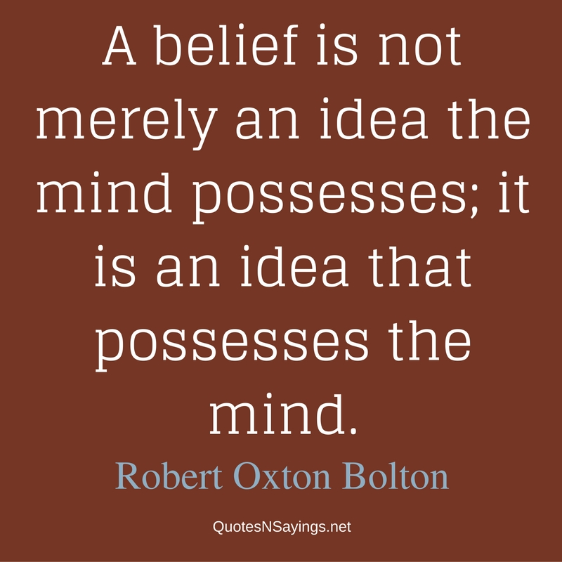 A belief is not merely an idea the mind possesses; it is an idea that possesses the mind. - Robert Oxton Bolton Quote