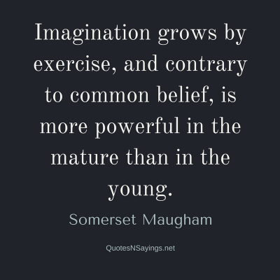 W. Somerset Maugham – Imagination grows by exercise …
