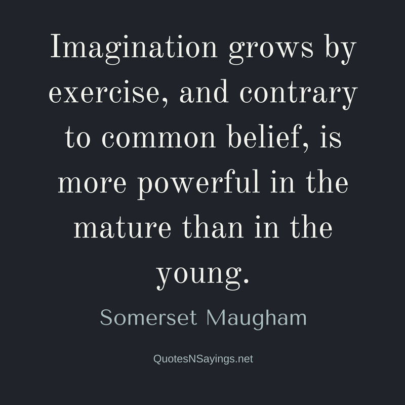 Imagination grows by exercise, and contrary to common belief, is more powerful in the mature than in the young. - Somerset Maugham Quote