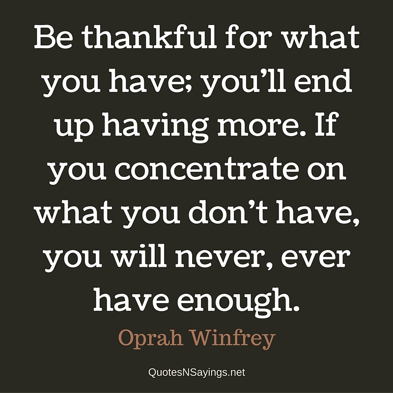 Be thankful for what you have; you'll end up having more. If you concentrate on what you don't have, you will never, ever have enough. - Oprah Winfrey Quote