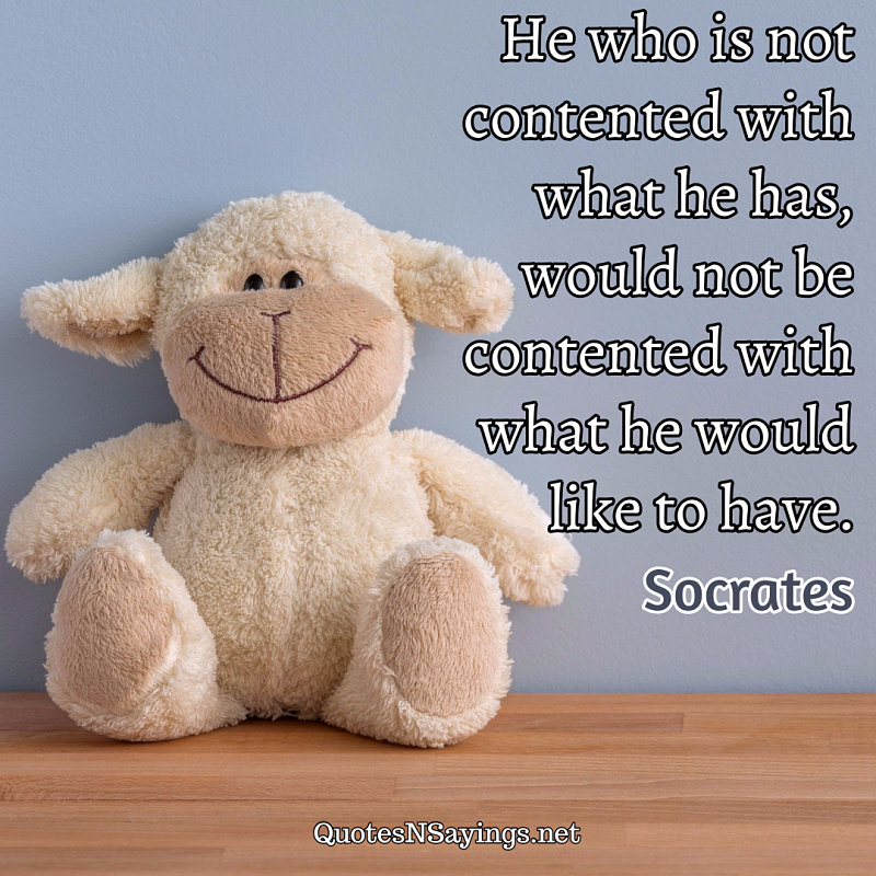 He who is not contented with what he has, would not be contented with what he would like to have. ~ Socrates quote