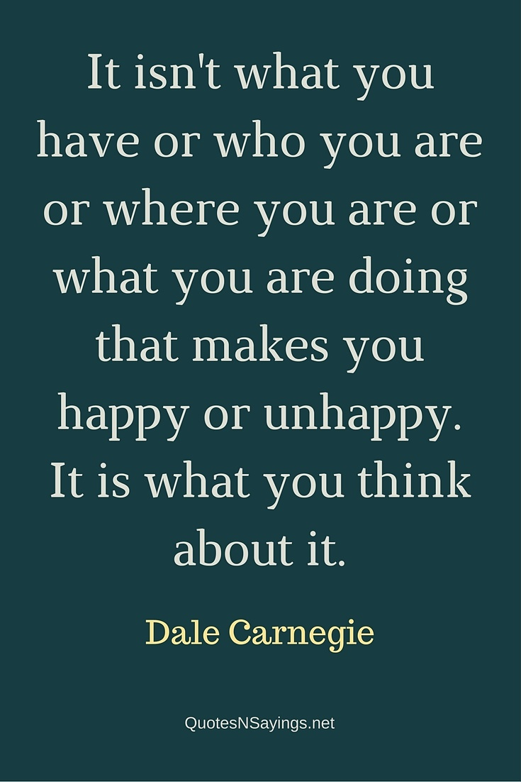 It isn't what you have or who you are or where you are or what you are doing that makes you happy or unhappy. It is what you think about it. - Dale Carnegie contentment quote