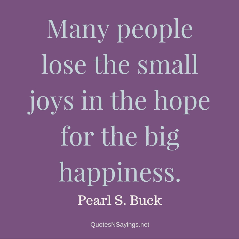 Many people lose the small joys in the hope for the big happiness. - Pearl S. Buck contentment quote