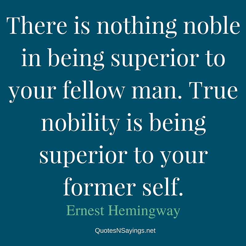There is nothing noble in being superior to your fellow man. True nobility is being superior to your former self. - Ernest Hemingway quote about self improvement