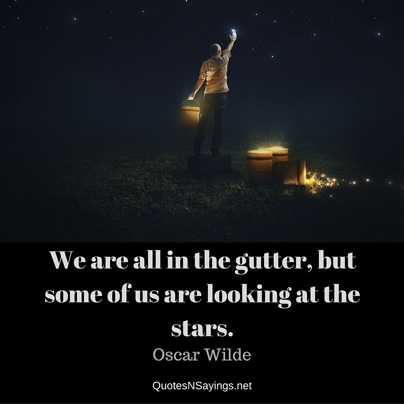 We are all in the gutter, but some of us are looking at the stars. - Oscar Wilde quote