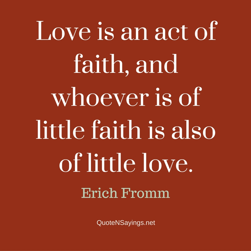 Love is an act of faith, and whoever is of little faith is also of little love. - Erich Fromm quote