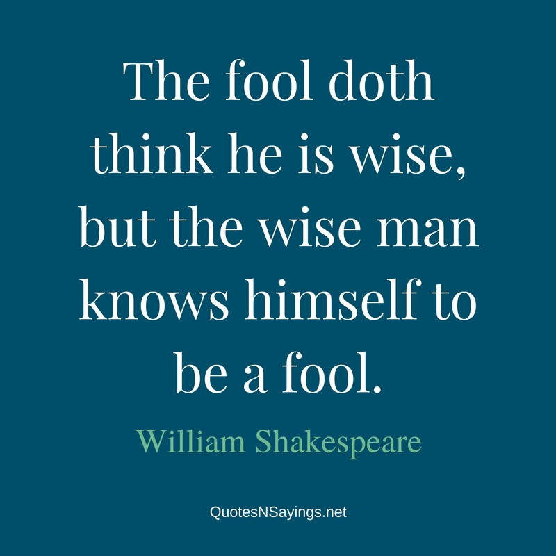 The fool doth think he is wise, but the wise man knows himself to be a fool. - William Shakespeare quote about wisdom.
