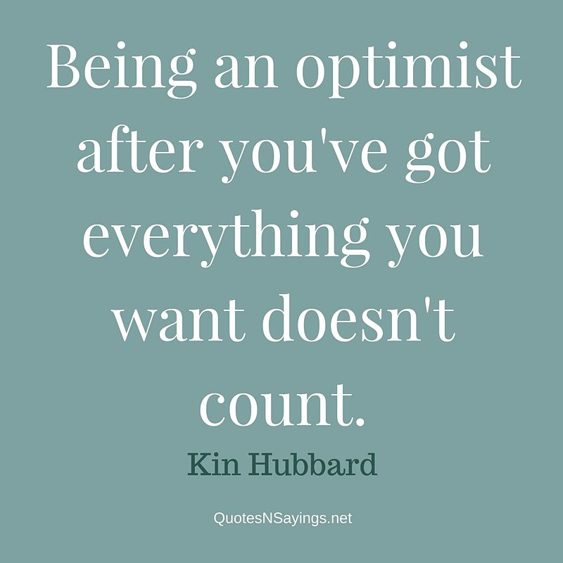 Being an optimist after you've got everything you want doesn't count. - Kin Hubbard quote