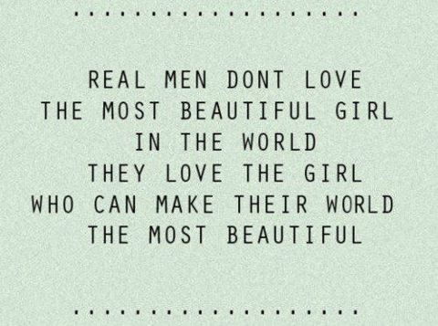 Real men don't love the most beautiful girl in the world, they love the girl who can make their world the most beautiful. - Anonymous quote