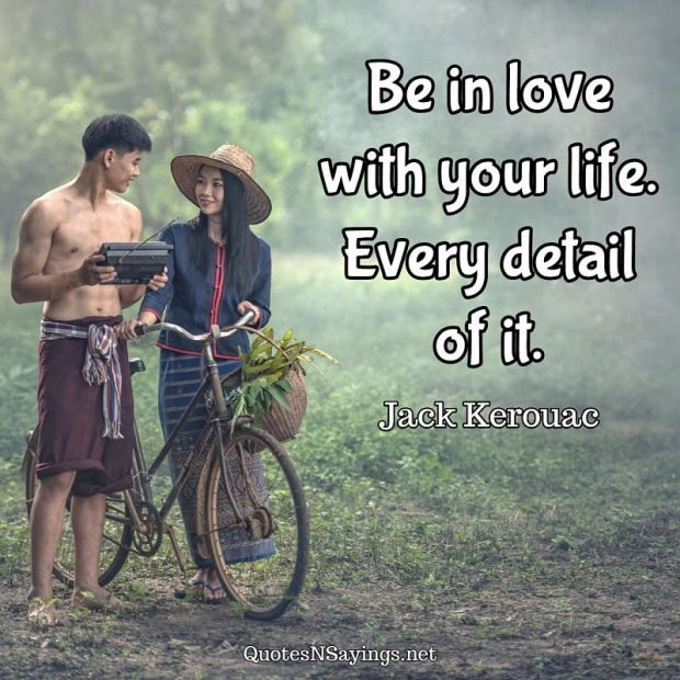 Jack Kerouac Quote – Be in love with your life …