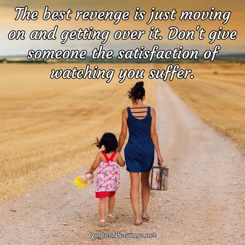 The best revenge is just moving on and getting over it. Don't give someone the satisfaction of watching you suffer. - Anonymous quote