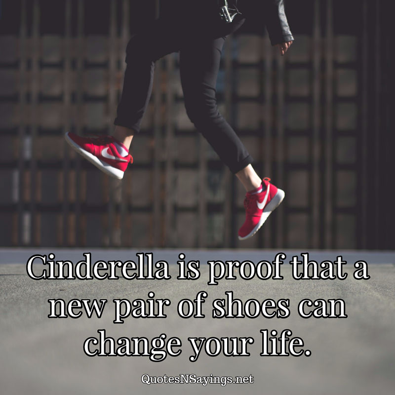 Cinderella is proof that a new pair of shoes can change your life. - Anonymous quote