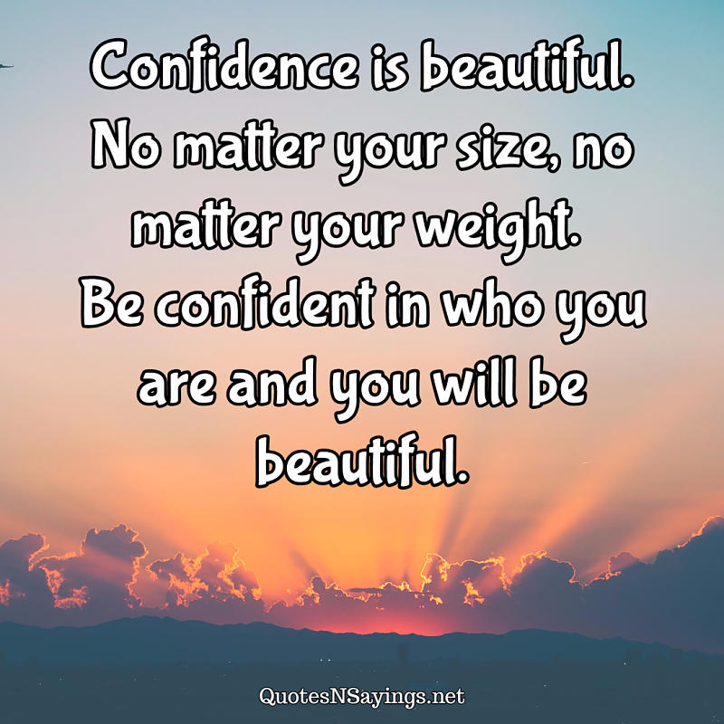 Confidence is beautiful. No matter your size, no matter your weight. Be confident in who you are and you will be beautiful. - Anonymous quote