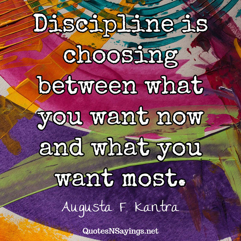 Discipline is choosing between what you want now and what you want most. - Augusta F. Kantra quote