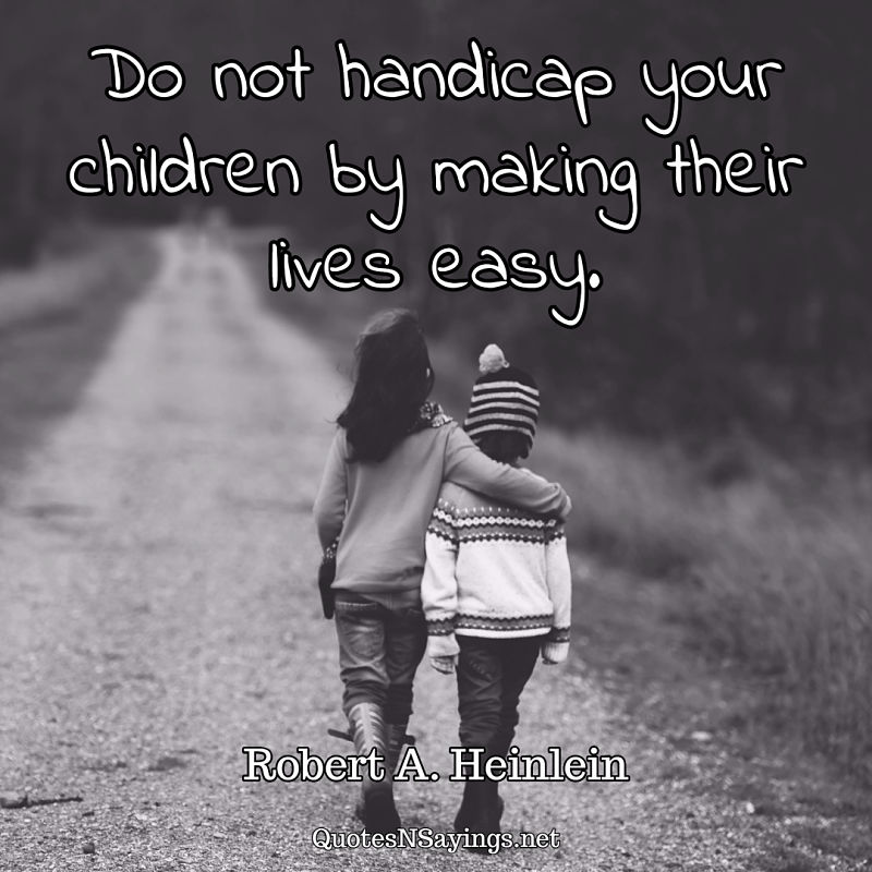 Do not handicap your children by making their lives easy. - Robert A. Heinlein quote