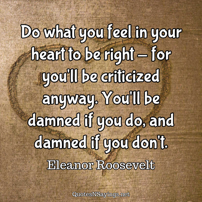 Do what you feel in your heart to be right - for you'll be criticized anyway. You'll be damned if you do, and damned if you don't. - Eleanor Roosevelt quote