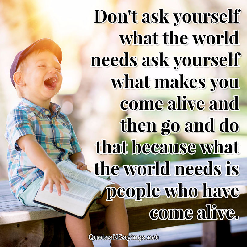 Don't ask yourself what the world needs ask yourself what makes you come alive and then go and do that because what the world needs is people who have come alive. - Anonymous quote