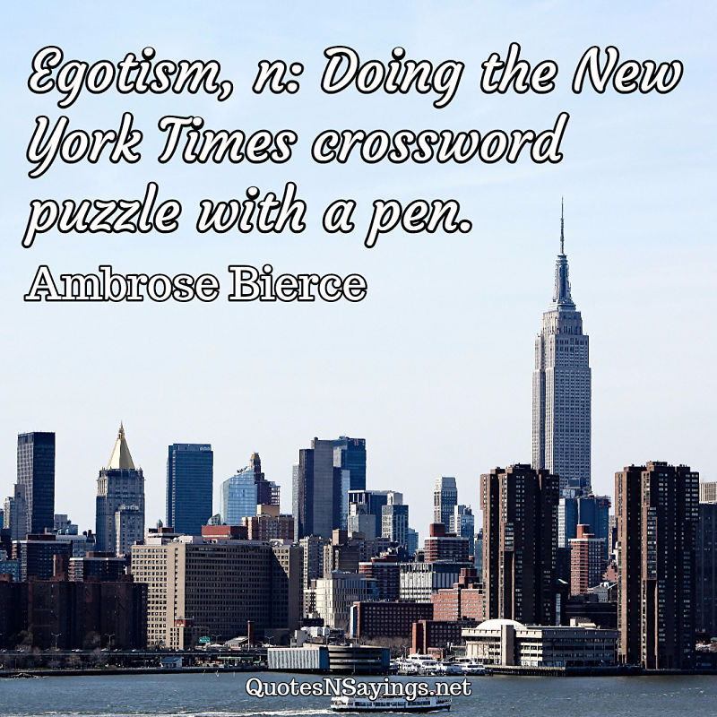 Egotism, n: Doing the New York Times crossword puzzle with a pen. - Ambrose Bierce quote