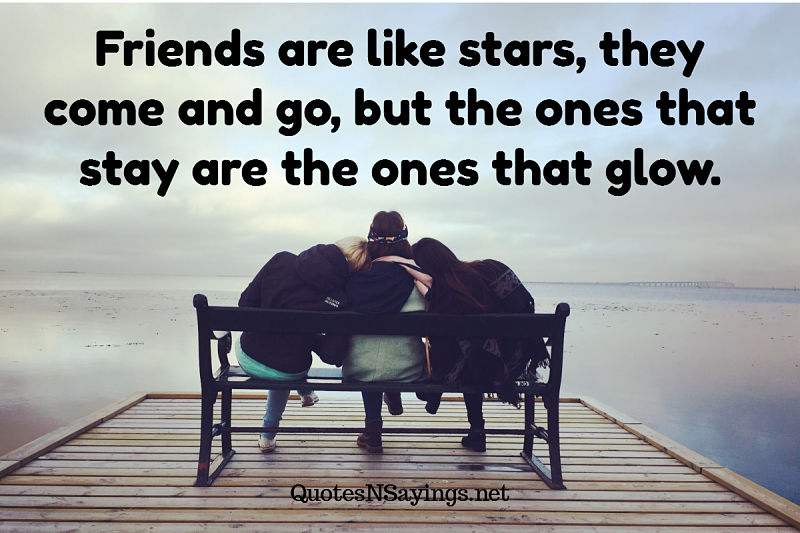 Friends are like stars, they come and go, but the ones that stay are the ones that glow. - Anonymous quote