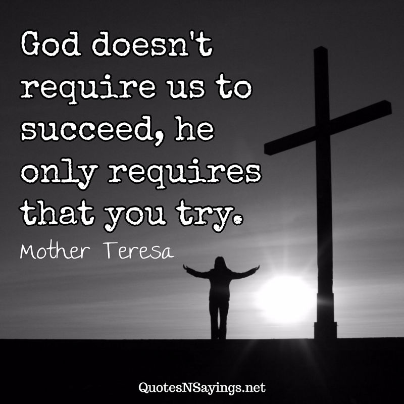 God doesn't require us to succeed, he only requires that you try. - Mother Teresa quote