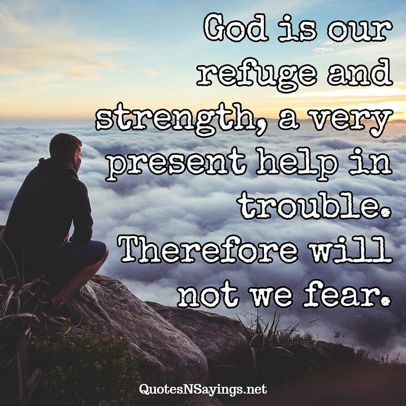God is our refuge and strength, a very present help in trouble. Therefore will not we fear. - Bible verse