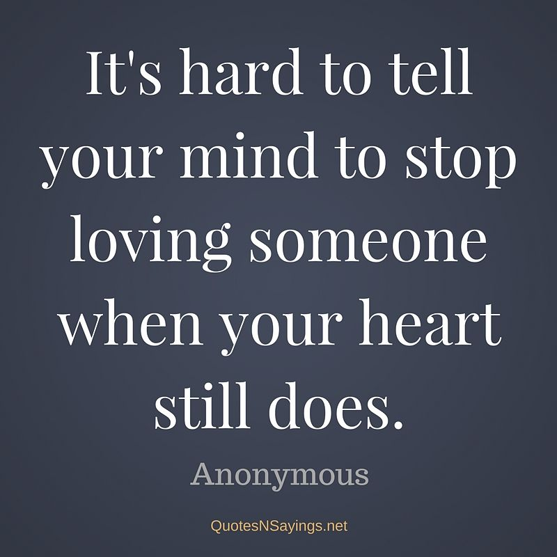 It's hard to tell your mind to stop loving someone when your heart still does. - Anonymous quote