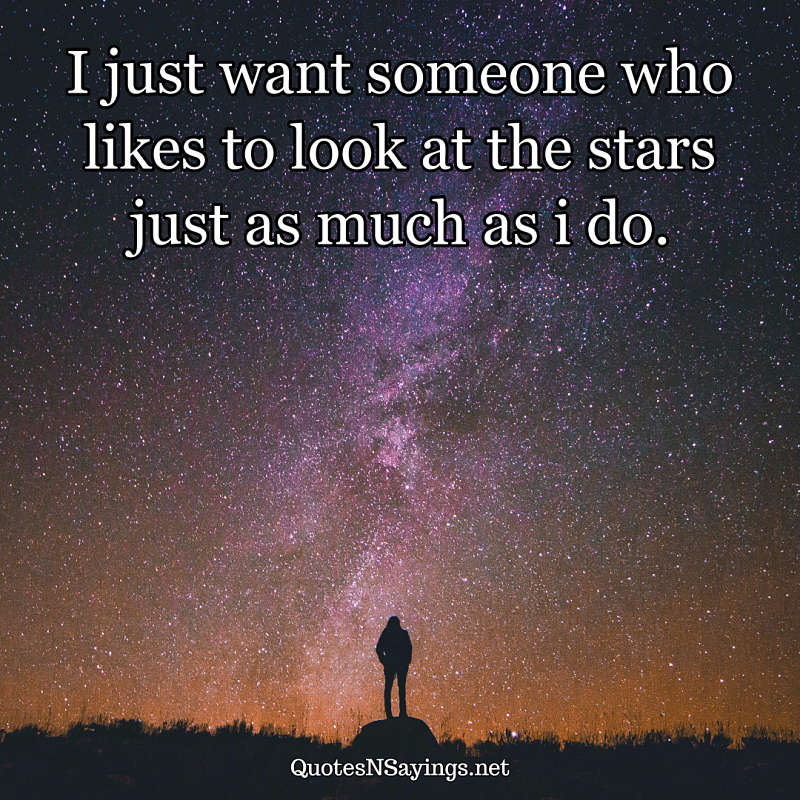 I just want someone who likes to look at the stars just as much as i do. - Anonymous quote