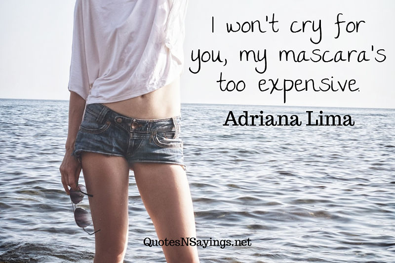 I won't cry for you, my mascara's too expensive. - Adriana Lima quote