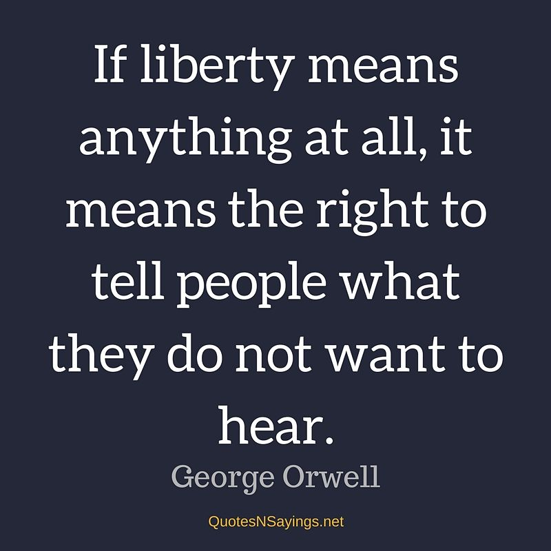 If liberty means anything at all, it means the right to tell people what they do not want to hear. ~ George Orwell quote