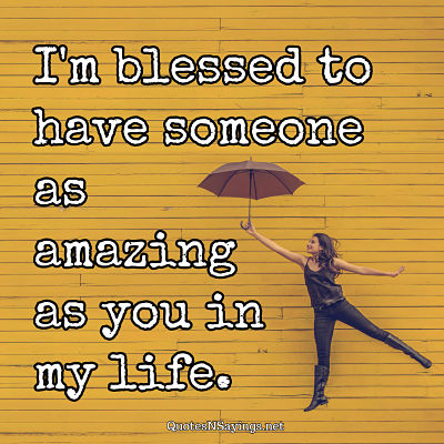 I'm blessed to have someone as amazing as you in my life. - Anonymous quote