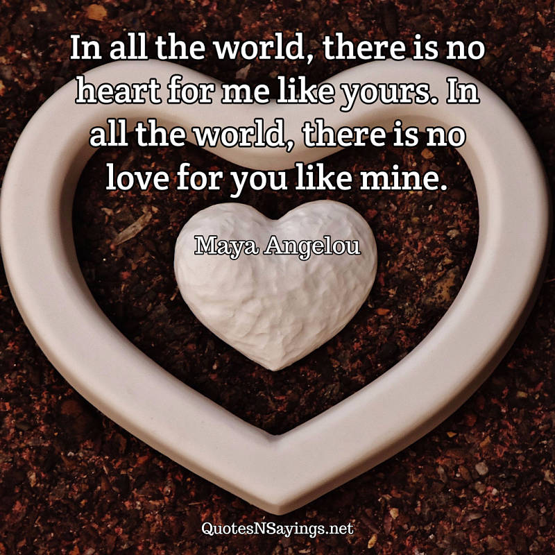 In all the world, there is no heart for me like yours. In all the world, there is no love for you like mine. - Maya Angelou quote