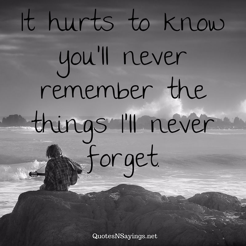 It hurts to know you'll never remember the things I'll never forget. - Anonymous quote