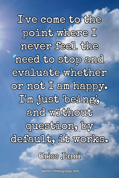 I've come to the point where I never feel the need to stop and evaluate whether or not I am happy. I'm just 'being', and without question, by default, it works. - Criss Jami quote