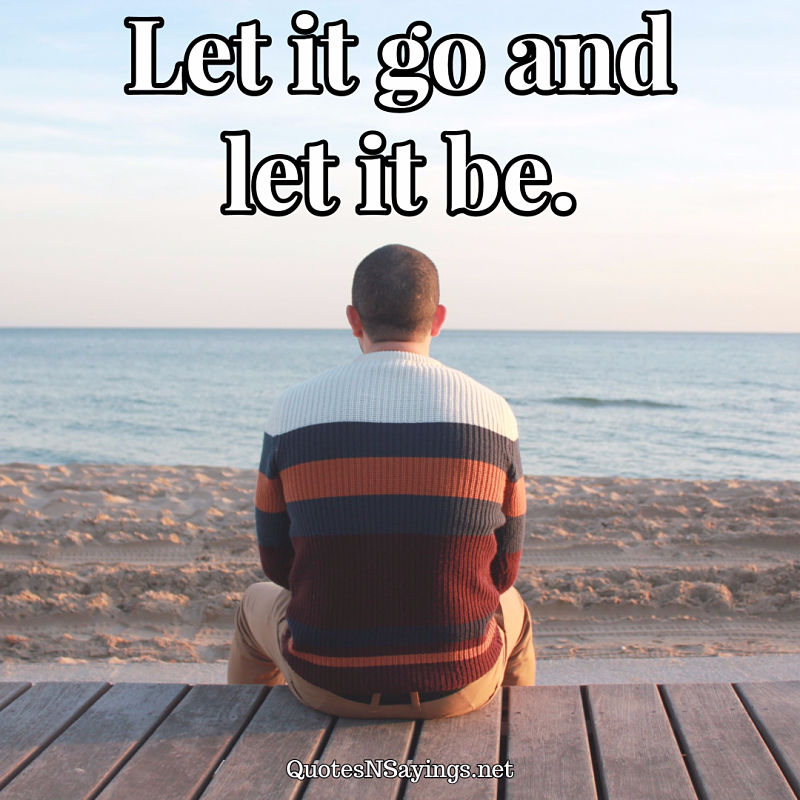 Let it go and let it be. - Anonymous quote