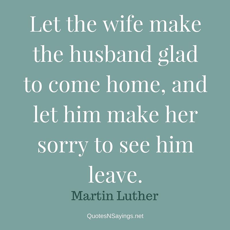 Let the wife make the husband glad to come home, and let him make her sorry to see him leave. - Martin Luther quote