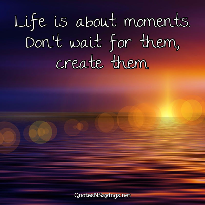 Life is about moments. Don't wait for them, create them. - Anonymous quote