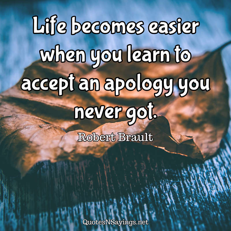 Life becomes easier when you learn to accept an apology you never got. - Robert Brault quote