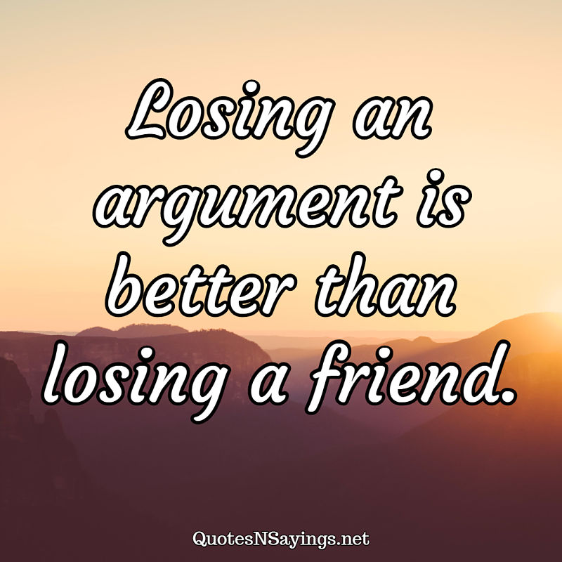 Losing an argument is better than losing a friend. - Anonymous quote
