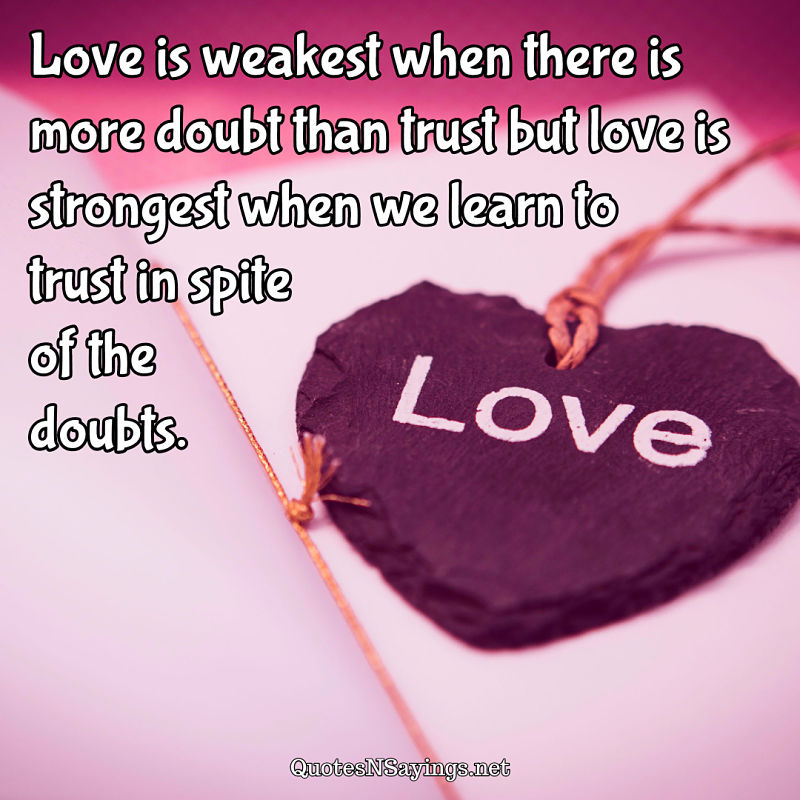 Love is weakest when there is more doubt than trust but love is strongest when we learn to trust in spite of the doubts. - Anonymous quote