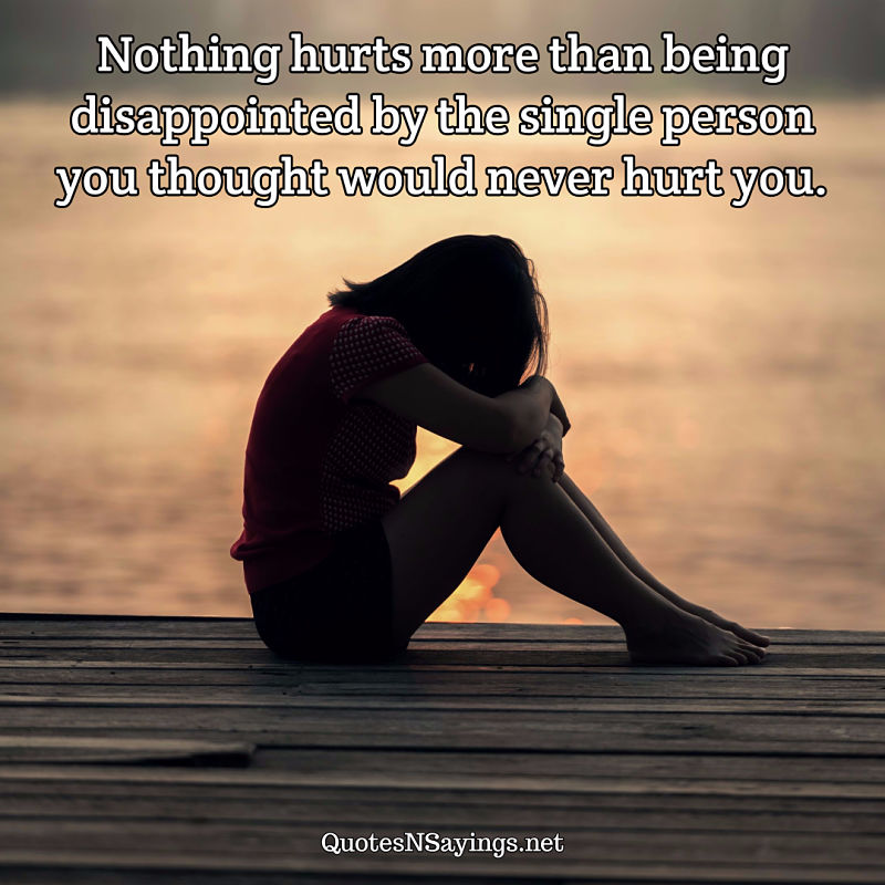 Nothing hurts more than being disappointed by the single person you thought would never hurt you. - Anonymous quote