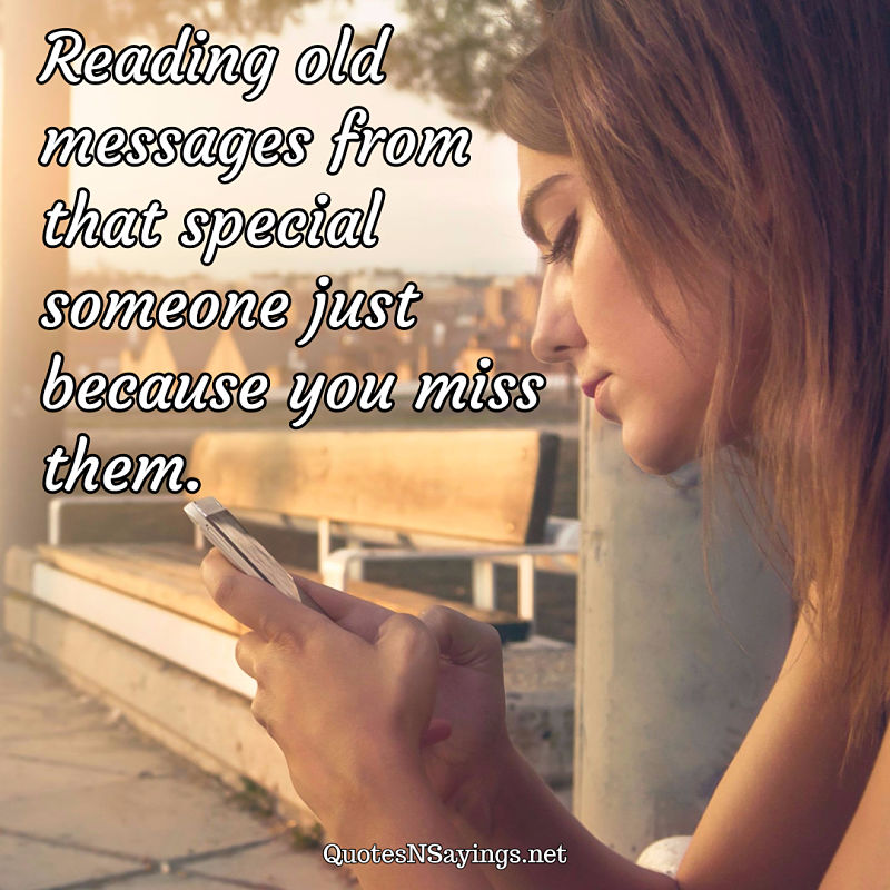 Reading old messages from that special someone just because you miss them. - Anonymous quote